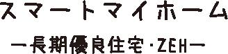 スマートマイホーム 長期優良住宅・ZEH